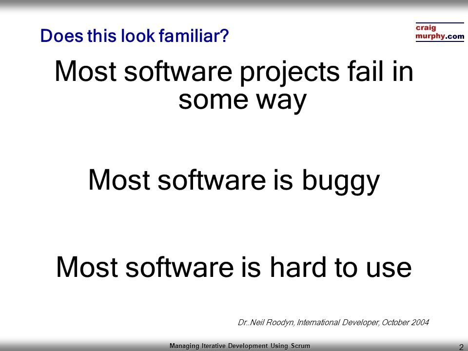 Managing Iterative Development Using Scrum 2 Does this look familiar? Most software projects fail in some way Most software is buggy Most software is