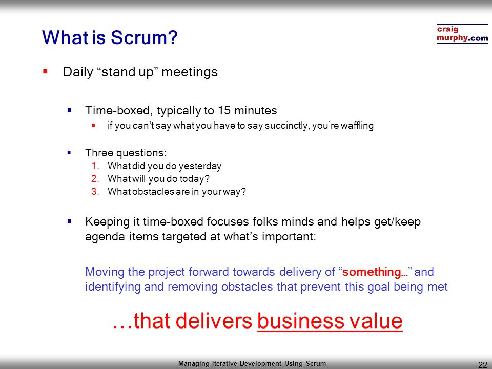 "Managing Iterative Development Using Scrum 22 What is Scrum?  Daily ""stand up"" meetings  Time-boxed, typically to 15 minutes  if you can't say what"