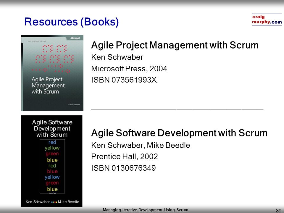 Managing Iterative Development Using Scrum 39 Resources (Books) Agile Project Management with Scrum Ken Schwaber Microsoft Press, 2004 ISBN 073561993X