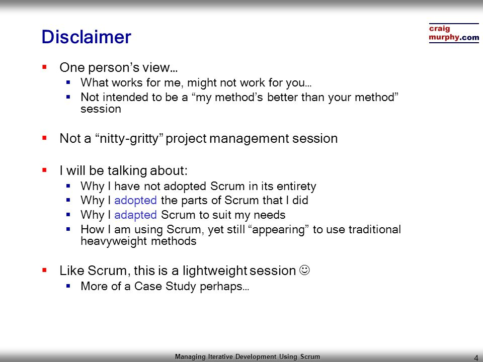 "Managing Iterative Development Using Scrum 4 Disclaimer  One person's view…  What works for me, might not work for you…  Not intended to be a ""my m"
