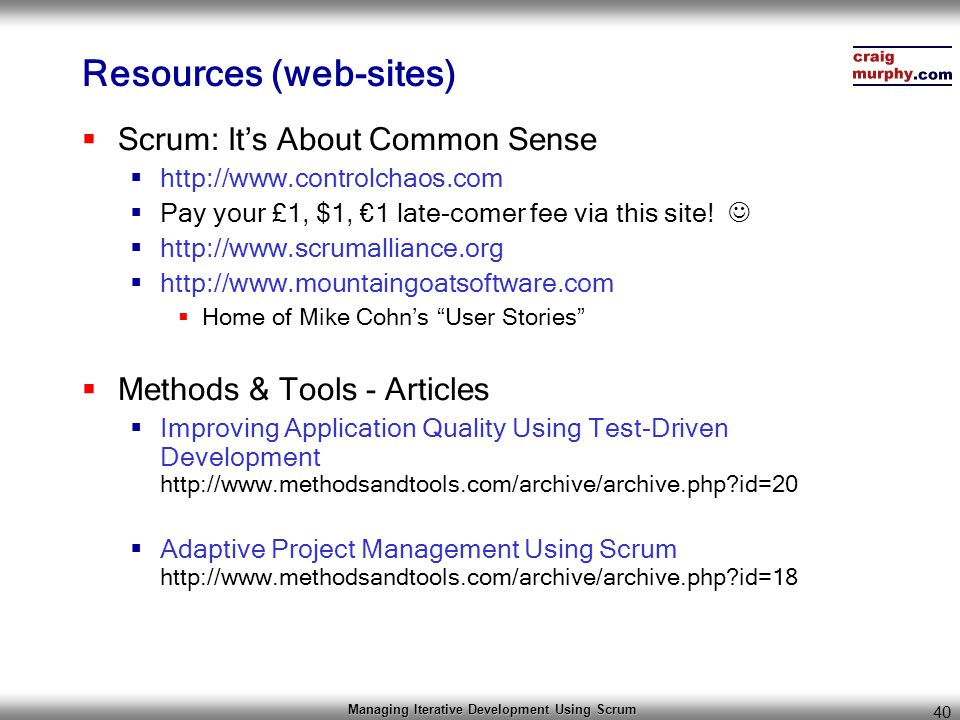 Managing Iterative Development Using Scrum 40 Resources (web-sites)  Scrum: It's About Common Sense  http://www.controlchaos.com  Pay your £1, $1,