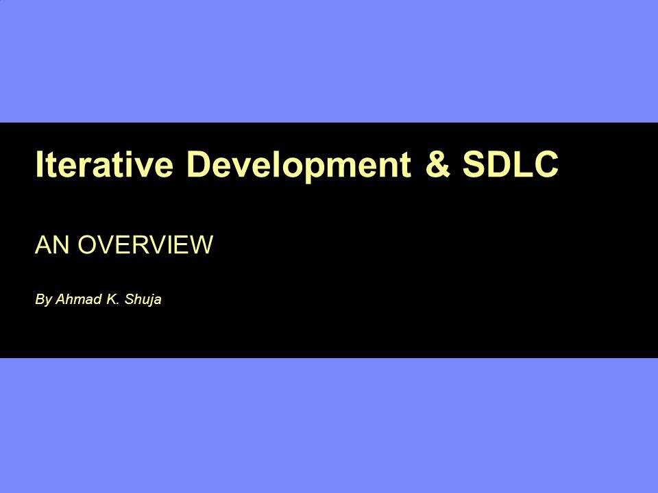 Iterative Development & SDLC AN OVERVIEW By Ahmad K. Shuja