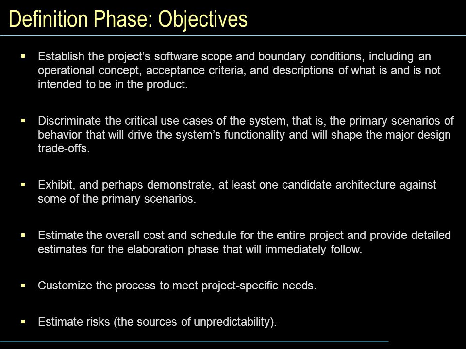 Definition Phase: Objectives  Establish the project's software scope and boundary conditions, including an operational concept, acceptance criteria, and descriptions of what is and is not intended to be in the product.