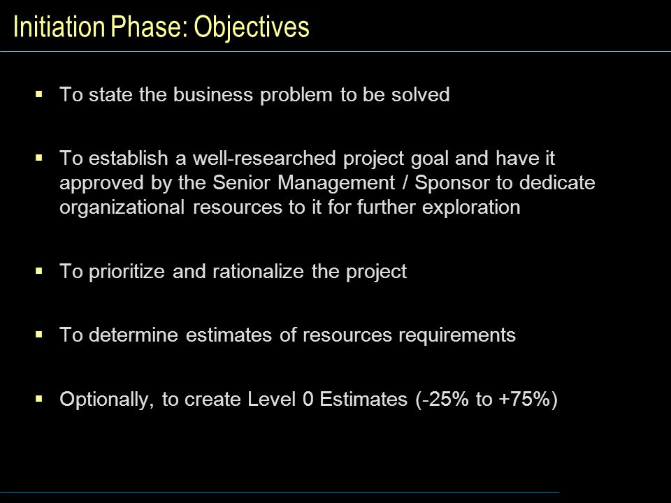 Initiation Phase: Objectives  To state the business problem to be solved  To establish a well-researched project goal and have it approved by the Senior Management / Sponsor to dedicate organizational resources to it for further exploration  To prioritize and rationalize the project  To determine estimates of resources requirements  Optionally, to create Level 0 Estimates (-25% to +75%)