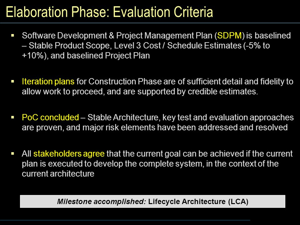Elaboration Phase: Evaluation Criteria  Software Development & Project Management Plan (SDPM) is baselined – Stable Product Scope, Level 3 Cost / Schedule Estimates (-5% to +10%), and baselined Project Plan  Iteration plans for Construction Phase are of sufficient detail and fidelity to allow work to proceed, and are supported by credible estimates.