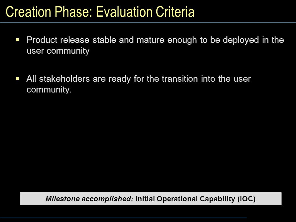 Creation Phase: Evaluation Criteria  Product release stable and mature enough to be deployed in the user community  All stakeholders are ready for the transition into the user community.