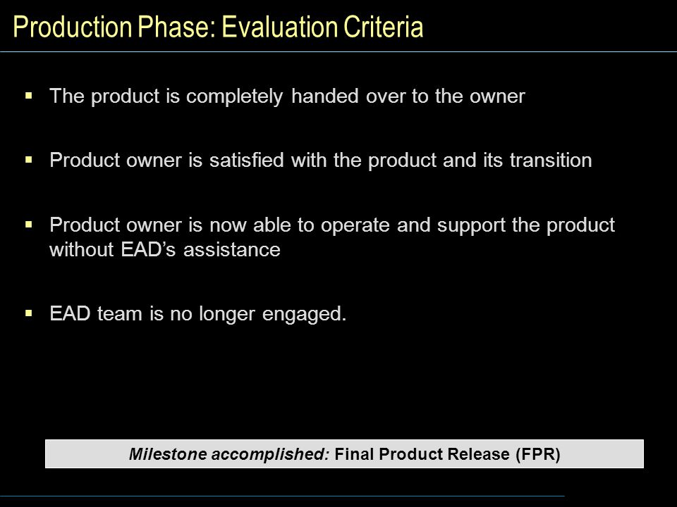 Production Phase: Evaluation Criteria  The product is completely handed over to the owner  Product owner is satisfied with the product and its transition  Product owner is now able to operate and support the product without EAD's assistance  EAD team is no longer engaged.