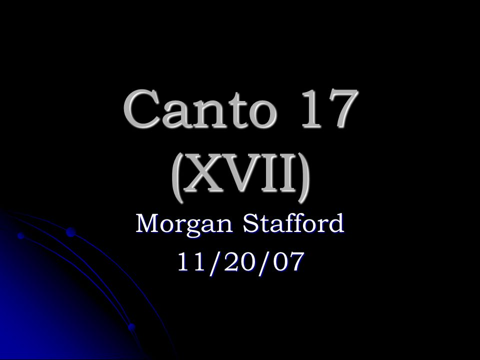 Canto 17 (XVII) Morgan Stafford 11/20/07