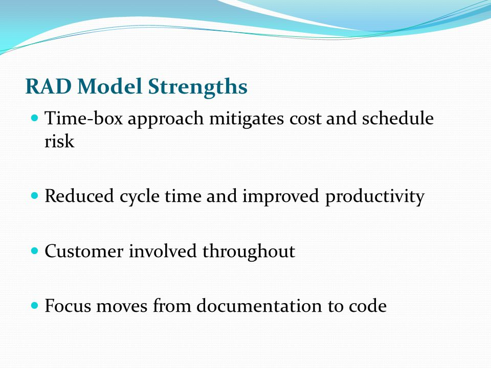 RAD Model Strengths Time-box approach mitigates cost and schedule risk Reduced cycle time and improved productivity Customer involved throughout Focus moves from documentation to code