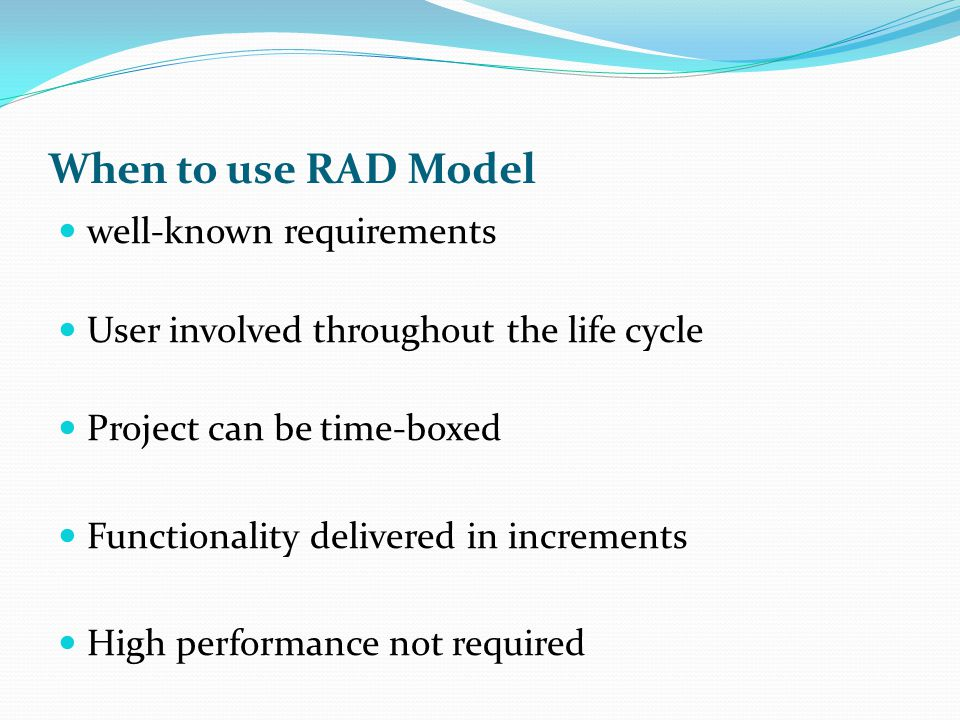 When to use RAD Model well-known requirements User involved throughout the life cycle Project can be time-boxed Functionality delivered in increments High performance not required