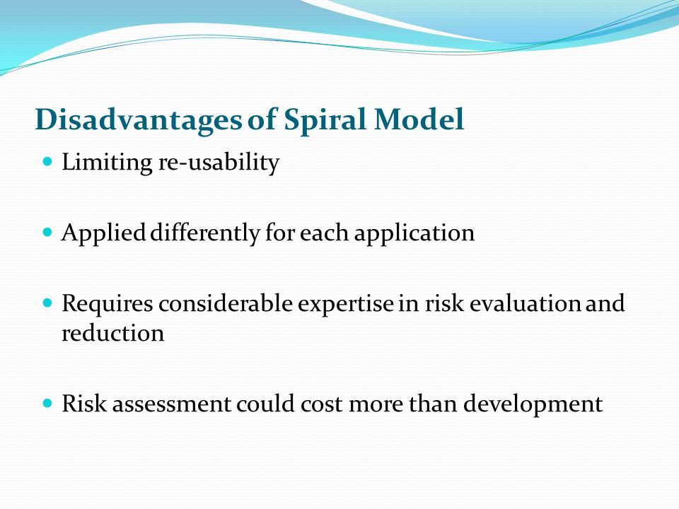 When to use Spiral Model When creation of a prototype is appropriate When costs and risk evaluation is important Users are unsure of their needs Significant changes are expected