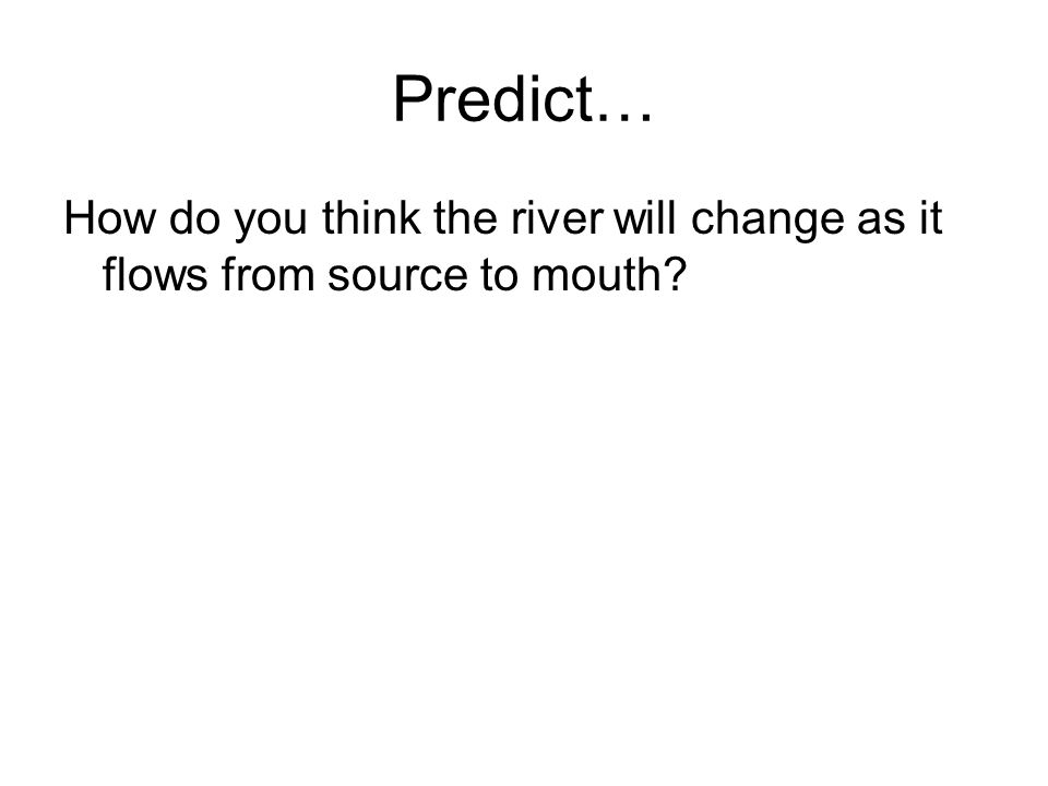 Predict… How do you think the river will change as it flows from source to mouth?