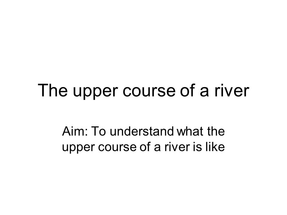 The upper course of a river Aim: To understand what the upper course of a river is like