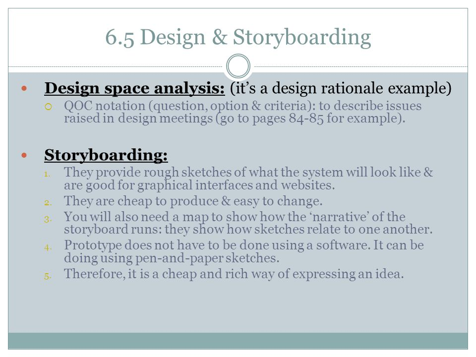 6.5 Design & Storyboarding Design space analysis: (it's a design rationale example)  QOC notation (question, option & criteria): to describe issues r