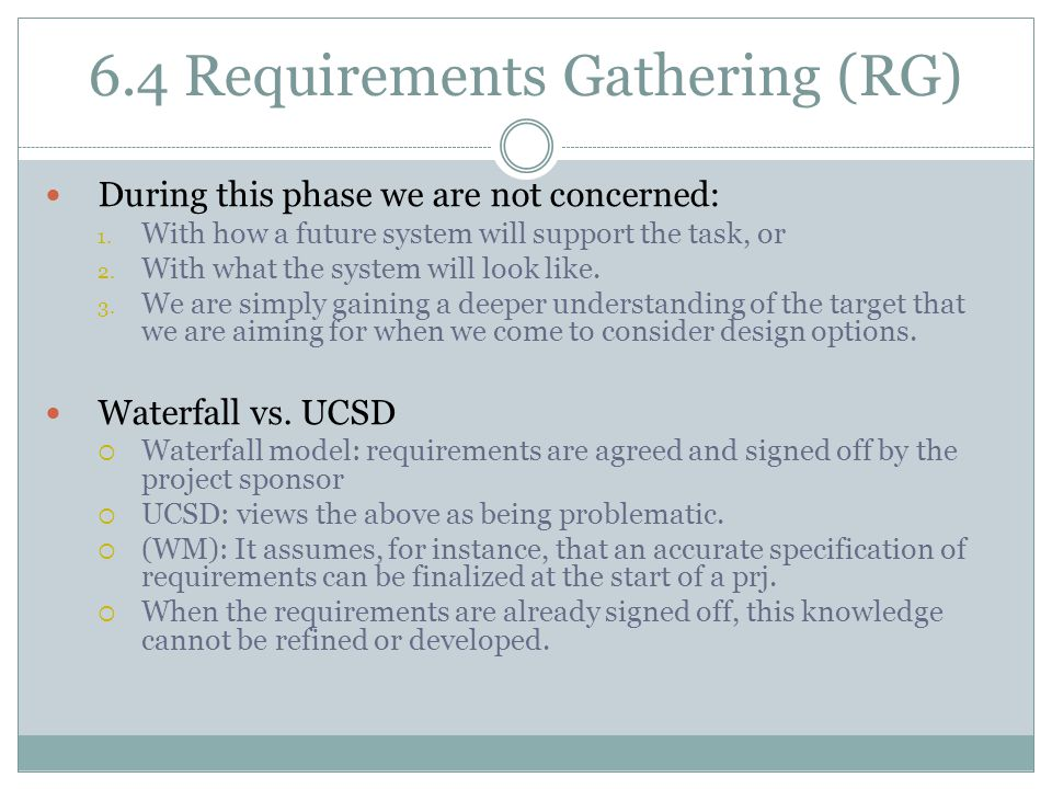6.4 Requirements Gathering (RG) During this phase we are not concerned: 1. With how a future system will support the task, or 2. With what the system