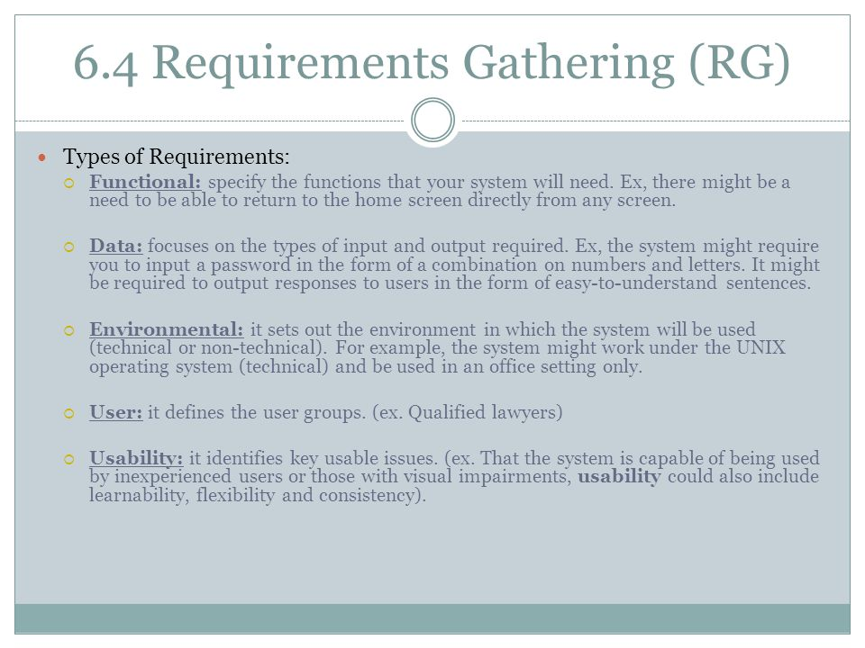 6.4 Requirements Gathering (RG) Types of Requirements:  Functional: specify the functions that your system will need. Ex, there might be a need to be