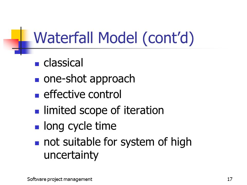 Software project management17 Waterfall Model (cont'd) classical one-shot approach effective control limited scope of iteration long cycle time not suitable for system of high uncertainty