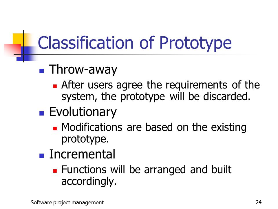 Software project management24 Classification of Prototype Throw-away After users agree the requirements of the system, the prototype will be discarded.