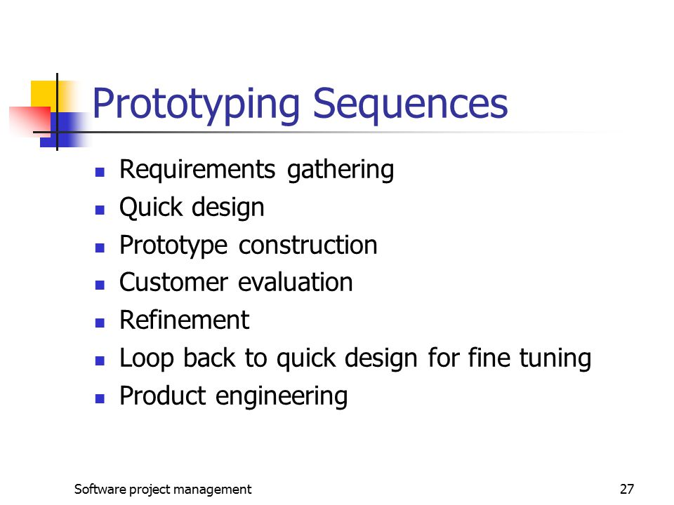 Software project management27 Prototyping Sequences Requirements gathering Quick design Prototype construction Customer evaluation Refinement Loop back to quick design for fine tuning Product engineering