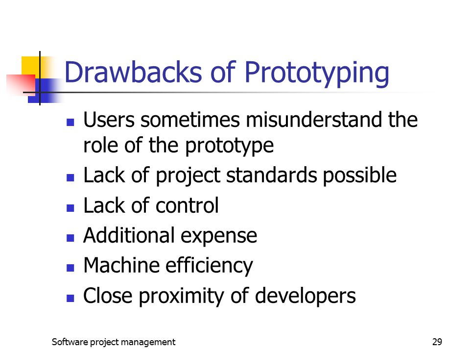 Software project management29 Drawbacks of Prototyping Users sometimes misunderstand the role of the prototype Lack of project standards possible Lack of control Additional expense Machine efficiency Close proximity of developers