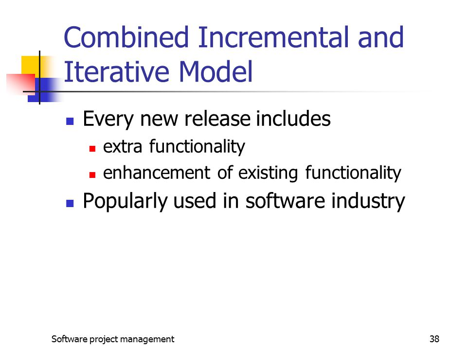 Software project management38 Combined Incremental and Iterative Model Every new release includes extra functionality enhancement of existing functionality Popularly used in software industry