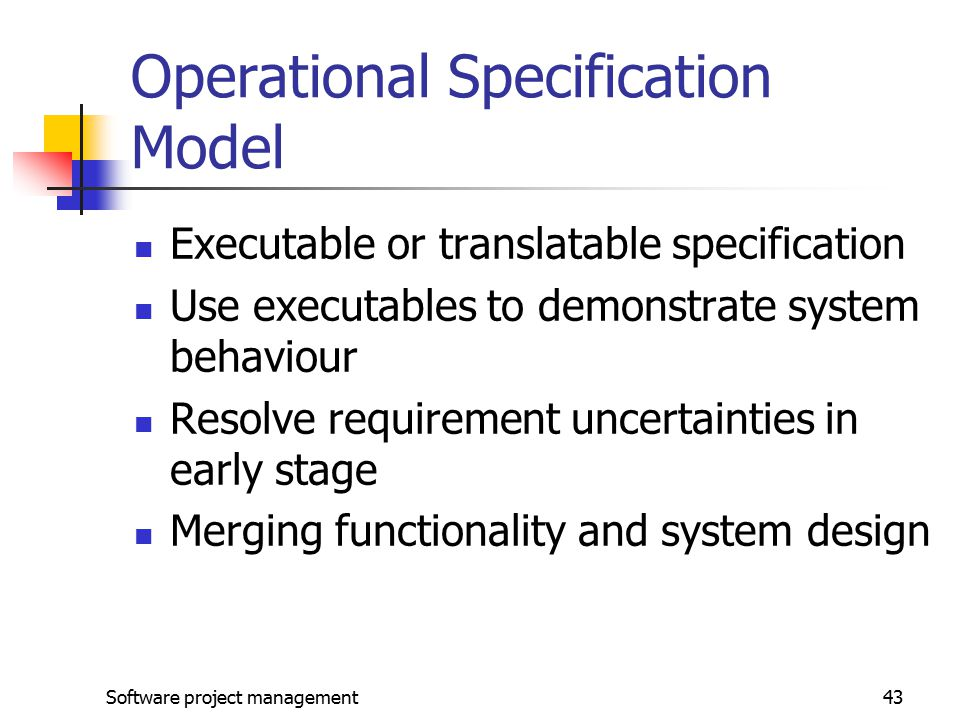 Software project management43 Operational Specification Model Executable or translatable specification Use executables to demonstrate system behaviour Resolve requirement uncertainties in early stage Merging functionality and system design