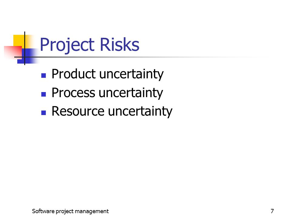 Software project management7 Project Risks Product uncertainty Process uncertainty Resource uncertainty