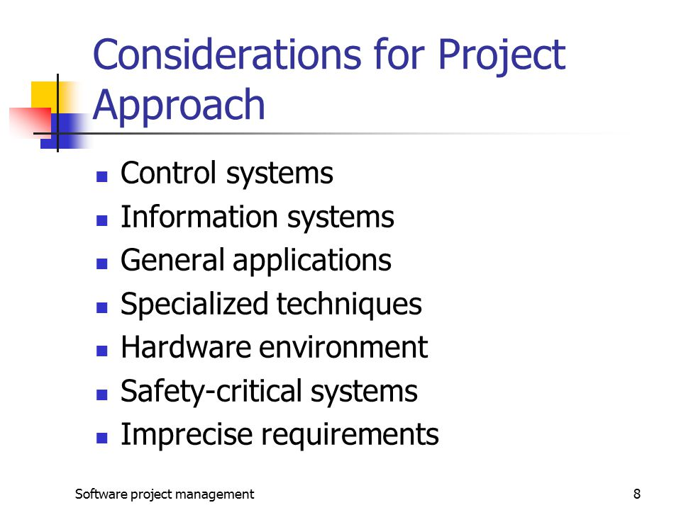 Software project management8 Considerations for Project Approach Control systems Information systems General applications Specialized techniques Hardware environment Safety-critical systems Imprecise requirements