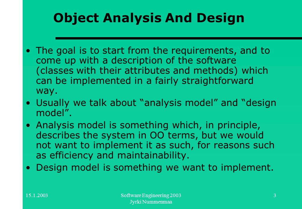 15.1.2003Software Engineering 2003 Jyrki Nummenmaa 3 Object Analysis And Design The goal is to start from the requirements, and to come up with a description of the software (classes with their attributes and methods) which can be implemented in a fairly straightforward way.