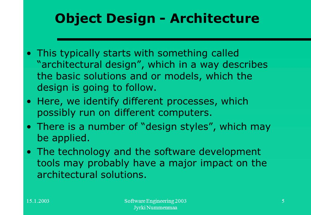 15.1.2003Software Engineering 2003 Jyrki Nummenmaa 5 Object Design - Architecture This typically starts with something called architectural design , which in a way describes the basic solutions and or models, which the design is going to follow.