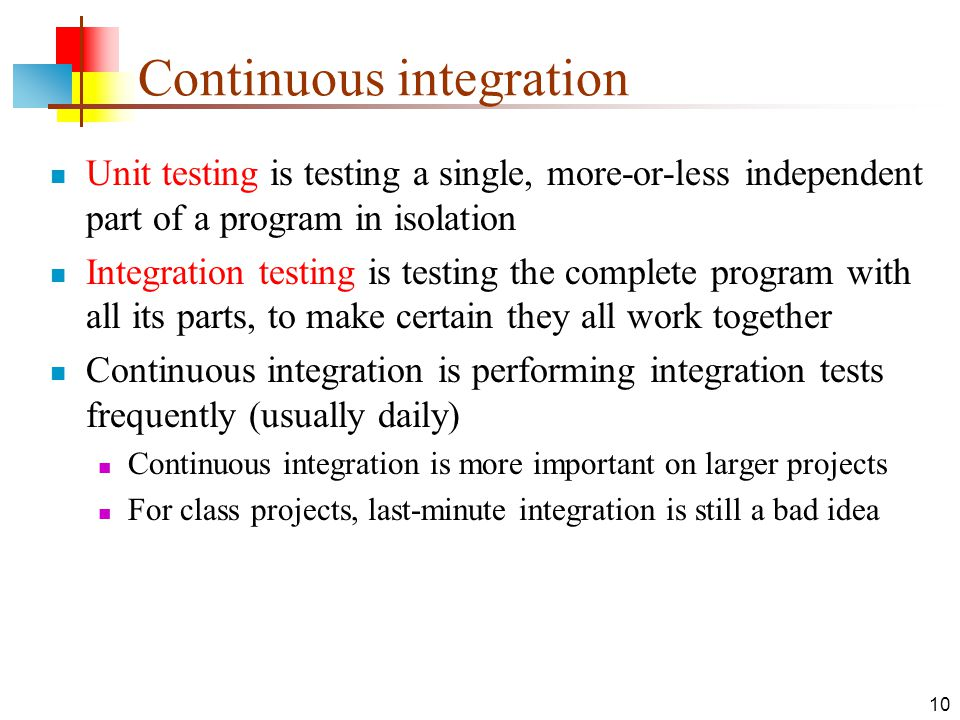 10 Continuous integration Unit testing is testing a single, more-or-less independent part of a program in isolation Integration testing is testing the