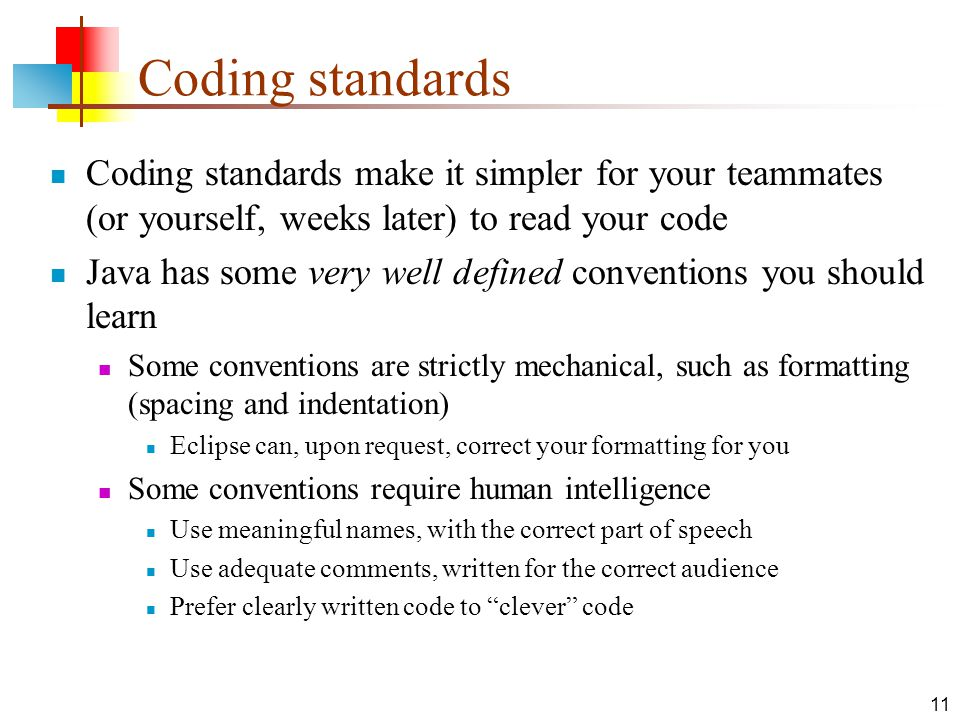 11 Coding standards Coding standards make it simpler for your teammates (or yourself, weeks later) to read your code Java has some very well defined c
