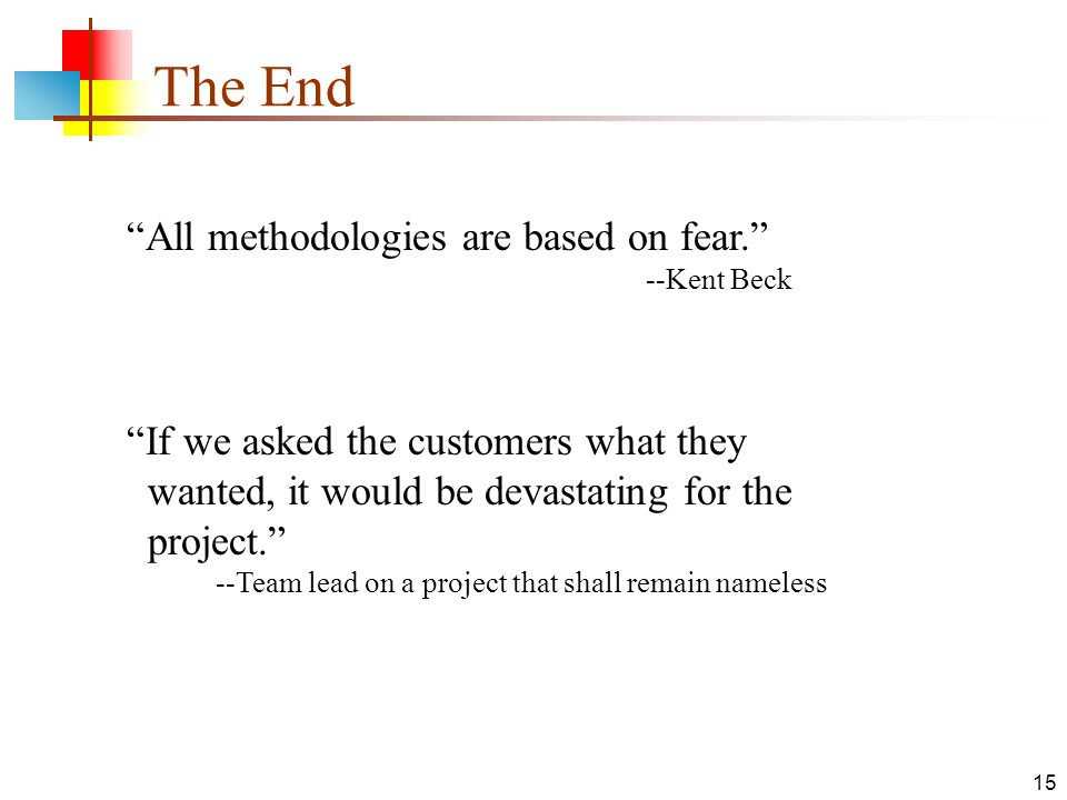 """15 The End """"All methodologies are based on fear."""" --Kent Beck """"If we asked the customers what they wanted, it would be devastating for the project."""" -"""