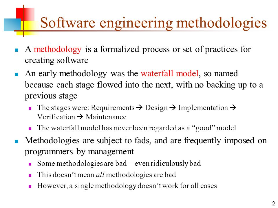 2 Software engineering methodologies A methodology is a formalized process or set of practices for creating software An early methodology was the waterfall model, so named because each stage flowed into the next, with no backing up to a previous stage The stages were: Requirements  Design  Implementation  Verification  Maintenance The waterfall model has never been regarded as a good model Methodologies are subject to fads, and are frequently imposed on programmers by management Some methodologies are bad—even ridiculously bad This doesn't mean all methodologies are bad However, a single methodology doesn't work for all cases