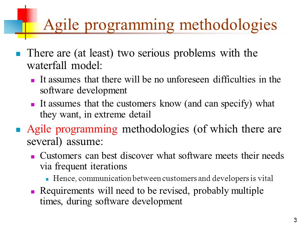 3 Agile programming methodologies There are (at least) two serious problems with the waterfall model: It assumes that there will be no unforeseen difficulties in the software development It assumes that the customers know (and can specify) what they want, in extreme detail Agile programming methodologies (of which there are several) assume: Customers can best discover what software meets their needs via frequent iterations Hence, communication between customers and developers is vital Requirements will need to be revised, probably multiple times, during software development