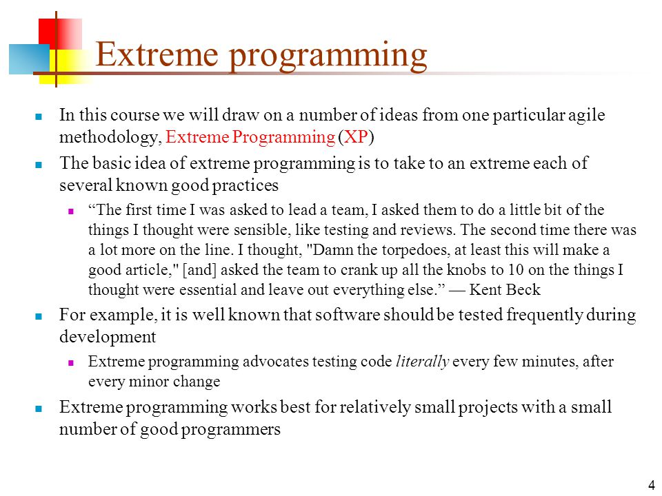 4 Extreme programming In this course we will draw on a number of ideas from one particular agile methodology, Extreme Programming (XP) The basic idea