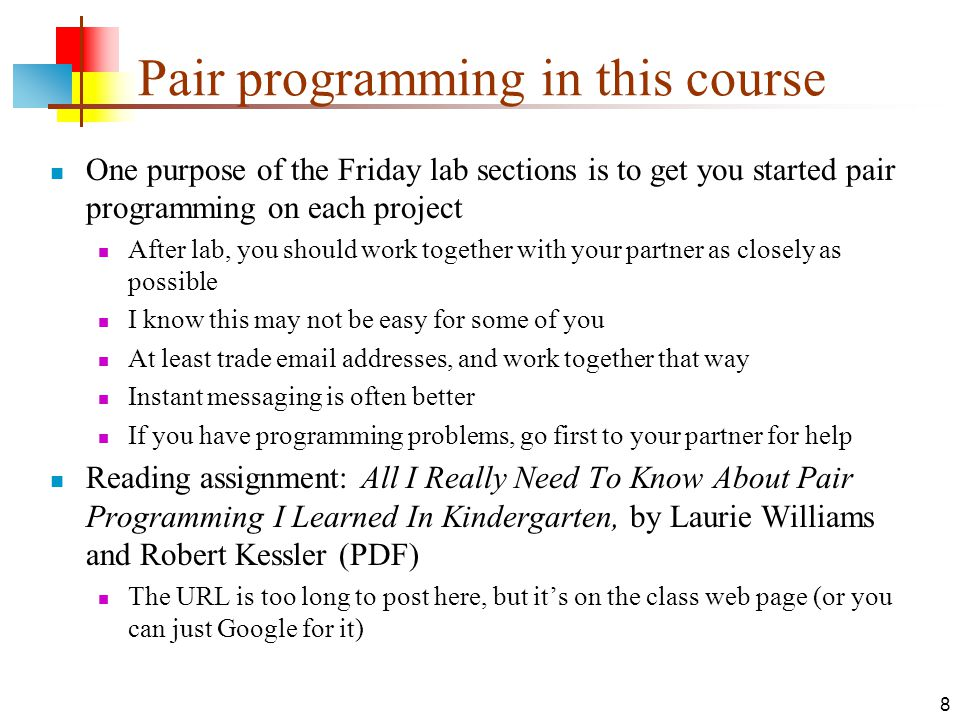 8 Pair programming in this course One purpose of the Friday lab sections is to get you started pair programming on each project After lab, you should