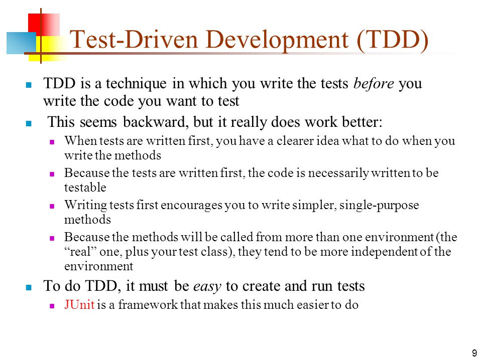 9 Test-Driven Development (TDD) TDD is a technique in which you write the tests before you write the code you want to test This seems backward, but it