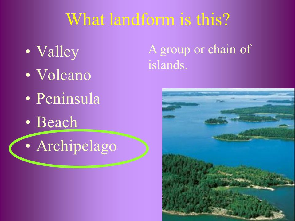What landform is this? Valley Volcano Peninsula Beach Archipelago A group or chain of islands.