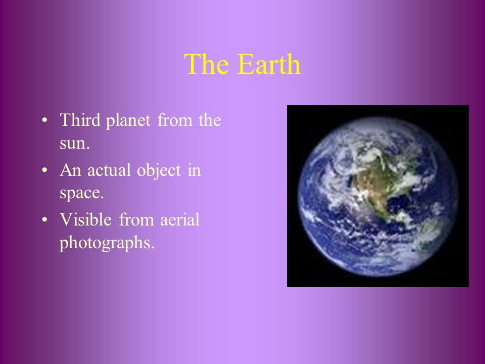 The Earth Third planet from the sun. An actual object in space. Visible from aerial photographs.