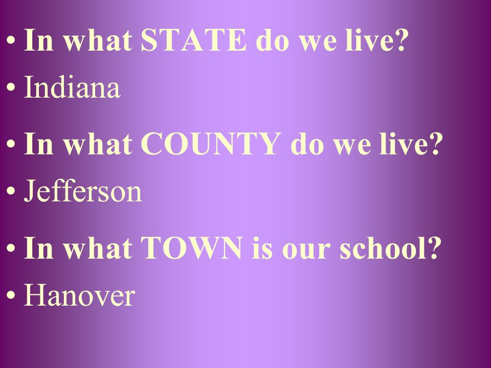 In what STATE do we live? Indiana In what COUNTY do we live? Jefferson In what TOWN is our school? Hanover