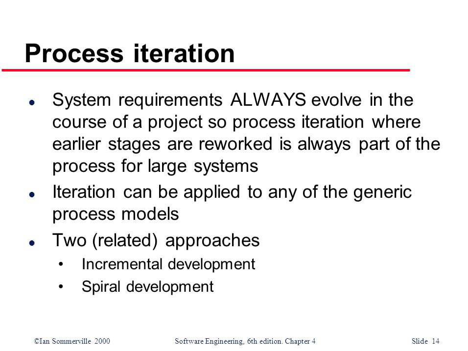 ©Ian Sommerville 2000 Software Engineering, 6th edition. Chapter 4 Slide 14 Process iteration l System requirements ALWAYS evolve in the course of a p