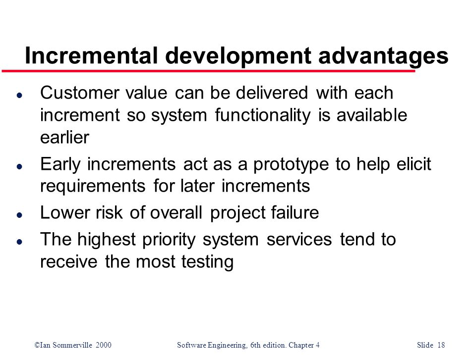 ©Ian Sommerville 2000 Software Engineering, 6th edition. Chapter 4 Slide 18 Incremental development advantages l Customer value can be delivered with