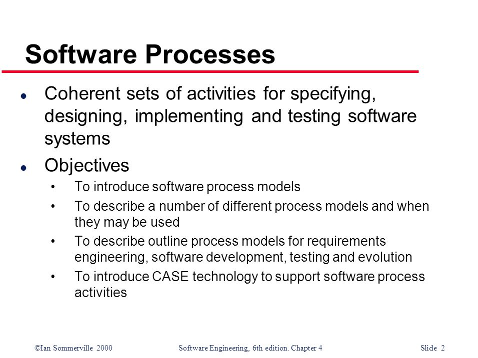 ©Ian Sommerville 2000 Software Engineering, 6th edition. Chapter 4 Slide 2 Software Processes l Coherent sets of activities for specifying, designing,