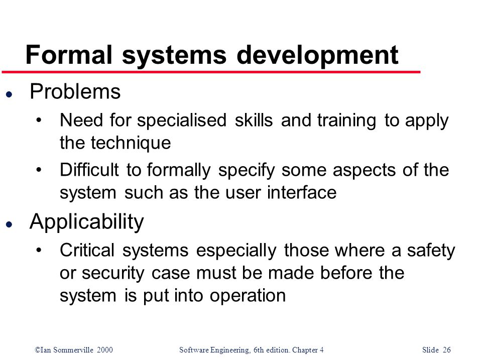 ©Ian Sommerville 2000 Software Engineering, 6th edition. Chapter 4 Slide 26 Formal systems development l Problems Need for specialised skills and trai
