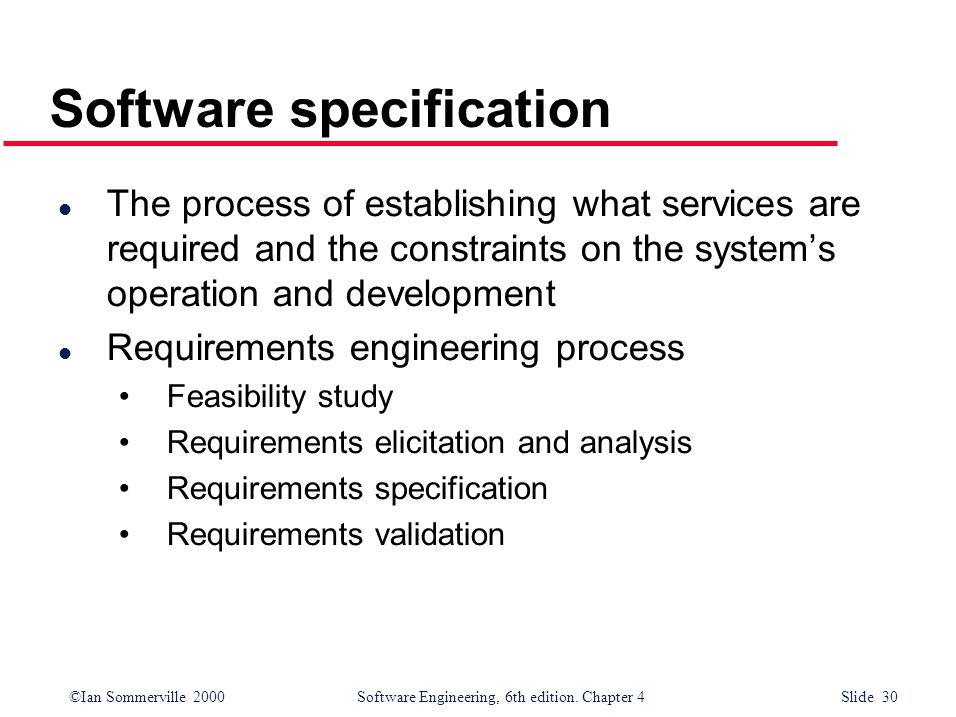 ©Ian Sommerville 2000 Software Engineering, 6th edition. Chapter 4 Slide 30 Software specification l The process of establishing what services are req