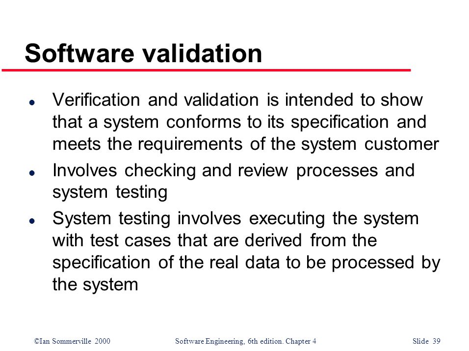 ©Ian Sommerville 2000 Software Engineering, 6th edition. Chapter 4 Slide 39 Software validation l Verification and validation is intended to show that