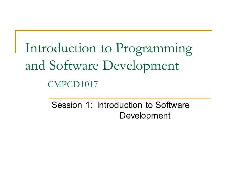 Introduction to Programming and Software Development CMPCD1017 Session 1:Introduction to Software Development