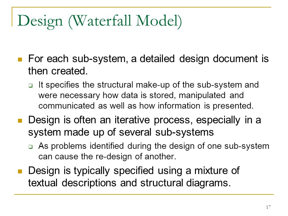 17 Design (Waterfall Model) For each sub-system, a detailed design document is then created.