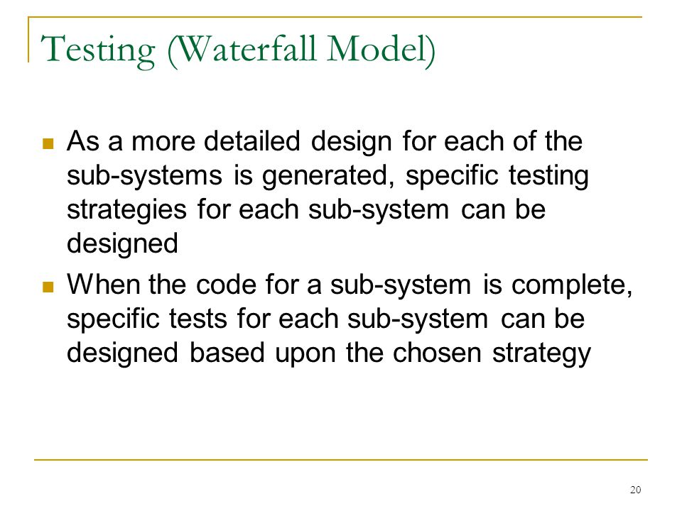 20 Testing (Waterfall Model) As a more detailed design for each of the sub-systems is generated, specific testing strategies for each sub-system can b